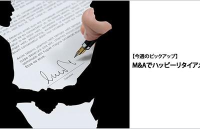 【今週のピックアップ】M&Aでハッピーリタイアメント?!