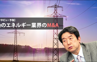 【緊急インタビュー予告】激動のエネルギー業界のM&A