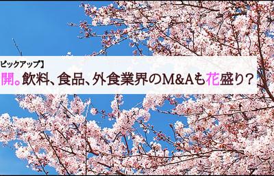 【今週のピックアップ】桜満開。飲料、食品、外食業界のM&Aも花盛り?