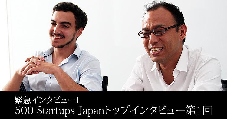 【500 Startups Japanトップインタビュー】<1>500 Startupsに選ばれるための3つの条件とは?
