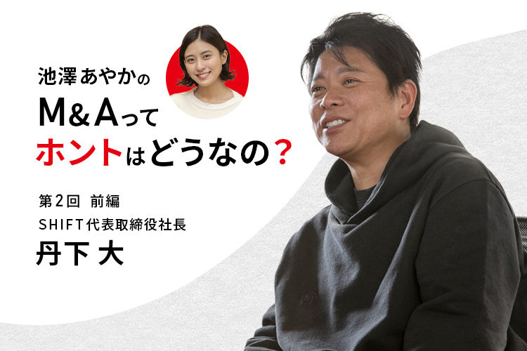 池澤あやかの「M&Aって、ホントはどうなの?」| SHIFT・丹下 大社長に聞く(前編)