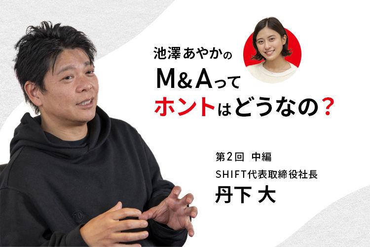 池澤あやかの「M&Aって、ホントはどうなの?」|SHIFT丹下 大社長に聞く(中編)