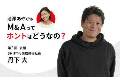 池澤あやかの「M&Aって、ホントはどうなの?」|SHIFT丹下 大社長に聞く(後編)