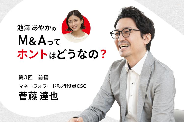 池澤あやかの「M&Aって、ホントはどうなの?」|マネーフォワード・菅藤達也執行役員CSOに聞く(前編)