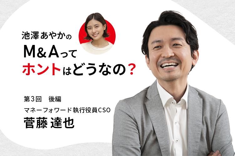 池澤あやかの「M&Aって、ホントはどうなの?」|マネーフォワード・菅藤達也執行役員CSOに聞く(後編)