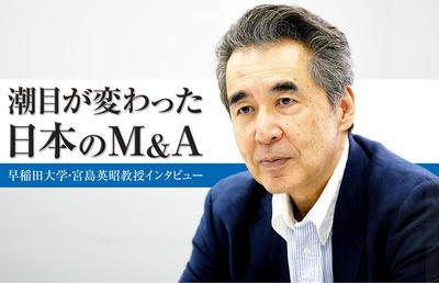 潮目が変わった日本のM&A 国内企業のM&A市場(上)早稲田大学・宮島英昭教授インタビュー