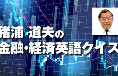 猪浦道夫の金融・経済英語クイズ【ビジネス、金融文献でよく見かける略語】