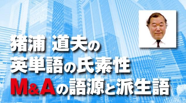 猪浦道夫の英単語の氏素性 M&A(エムアンドエー)の語源と派生語