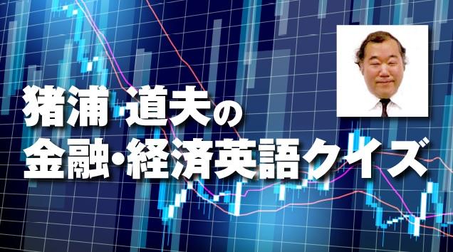 猪浦道夫の金融・経済英語クイズ【ビジネス、金融文献でよく見かける熟語】