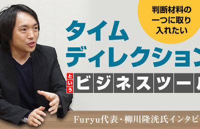 判断材料の一つに取り入れたい「タイムディレクション」というビジネスツール Furyu代表・柳川隆洸氏インタビュー