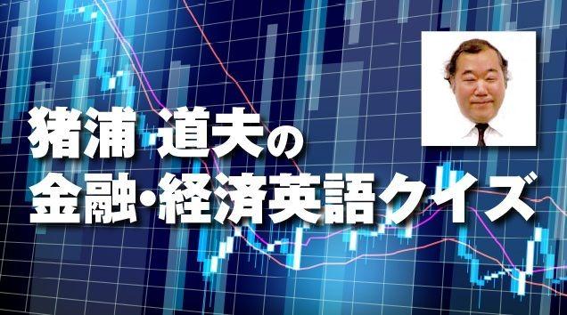 猪浦道夫の金融・経済英語クイズ【ビジネス、金融業界の口語表現】