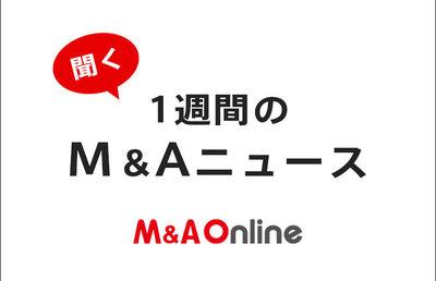 (聞く)1週間のM&Aニュースまとめ 8月2日~6日