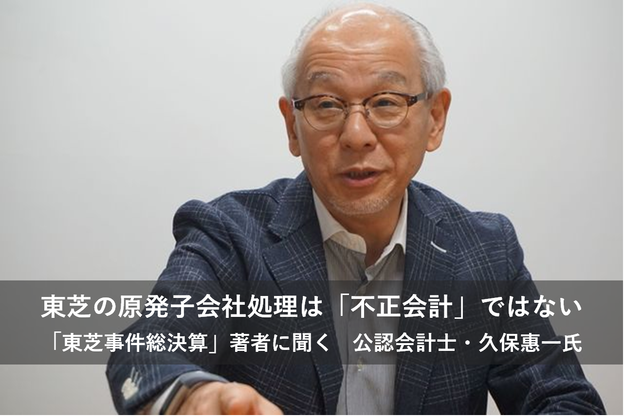 東芝の原発子会社処理は「不正会計」ではないー久保惠一氏に聞く